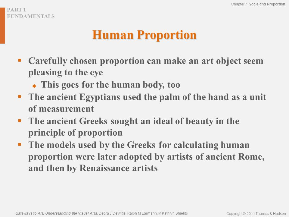 Chapter 7 Scale and Proportion PART 1 FUNDAMENTALS Gateways to Art: Understanding the Visual Arts, Debra J DeWitte, Ralph M Larmann, M Kathryn Shields Copyright © 2011 Thames & Hudson Human Proportion  Carefully chosen proportion can make an art object seem pleasing to the eye  This goes for the human body, too  The ancient Egyptians used the palm of the hand as a unit of measurement  The ancient Greeks sought an ideal of beauty in the principle of proportion  The models used by the Greeks for calculating human proportion were later adopted by artists of ancient Rome, and then by Renaissance artists