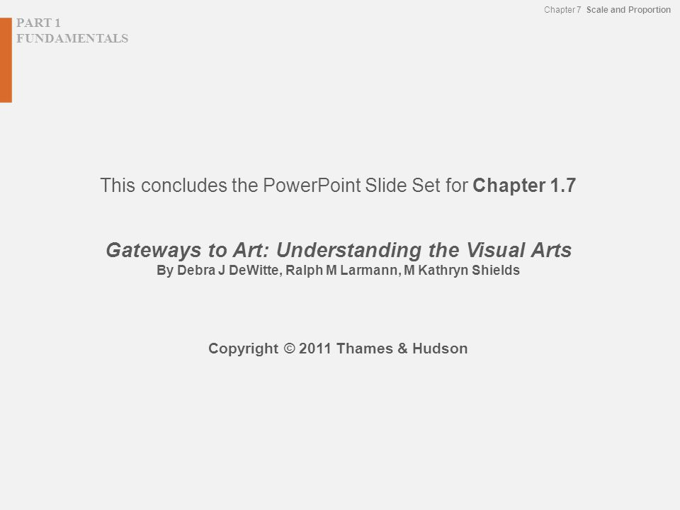 PART 1 FUNDAMENTALS Chapter 7 Scale and Proportion This concludes the PowerPoint Slide Set for Chapter 1.7 Gateways to Art: Understanding the Visual Arts By Debra J DeWitte, Ralph M Larmann, M Kathryn Shields Copyright © 2011 Thames & Hudson