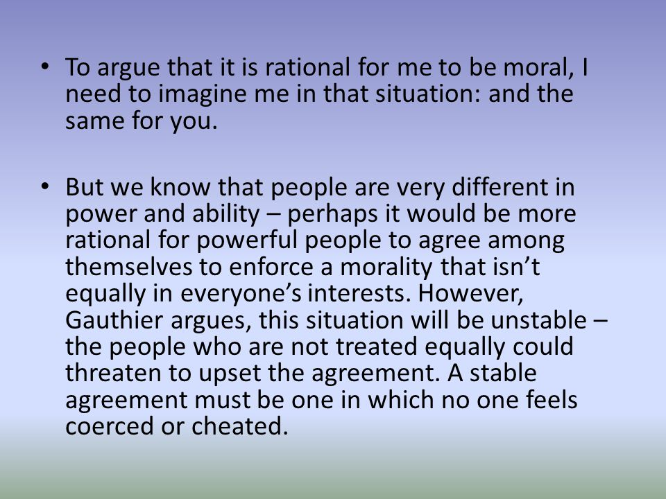 To argue that it is rational for me to be moral, I need to imagine me in that situation: and the same for you.