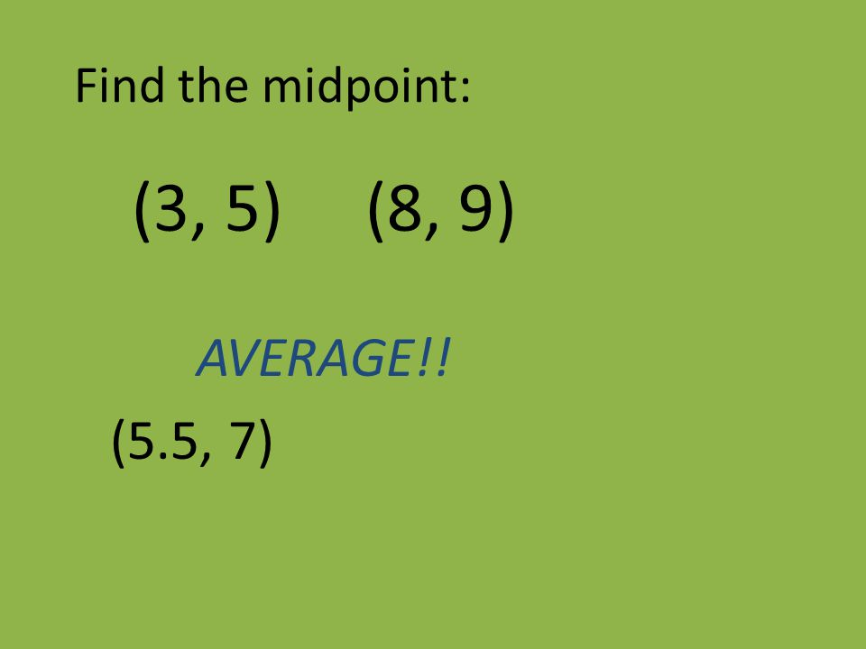 Find the midpoint: (3, 5) (8, 9) AVERAGE!! (5.5, 7)