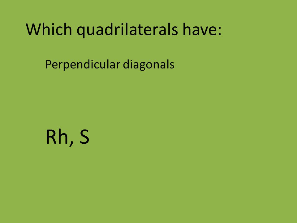 Which quadrilaterals have: Perpendicular diagonals Rh, S