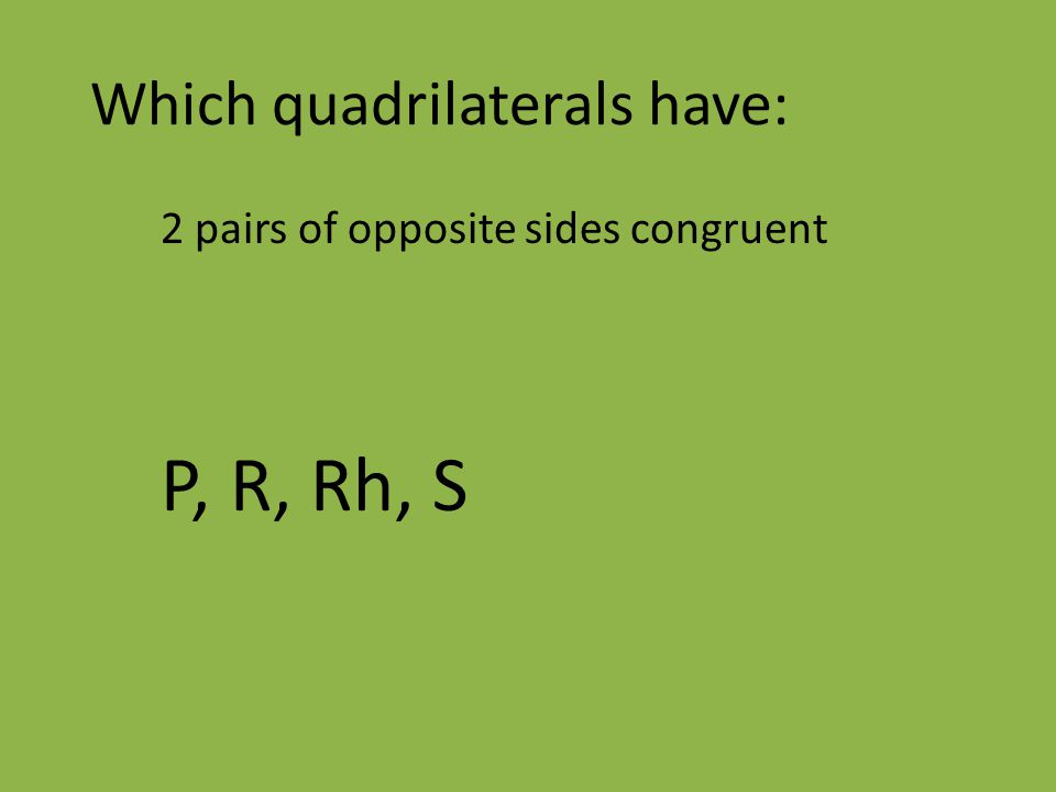 Which quadrilaterals have: 2 pairs of opposite sides congruent P, R, Rh, S