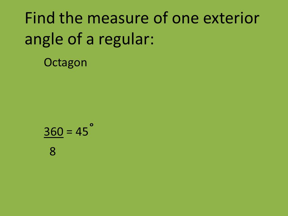 Find the measure of one exterior angle of a regular: Octagon 360 = 45 ˚ 8