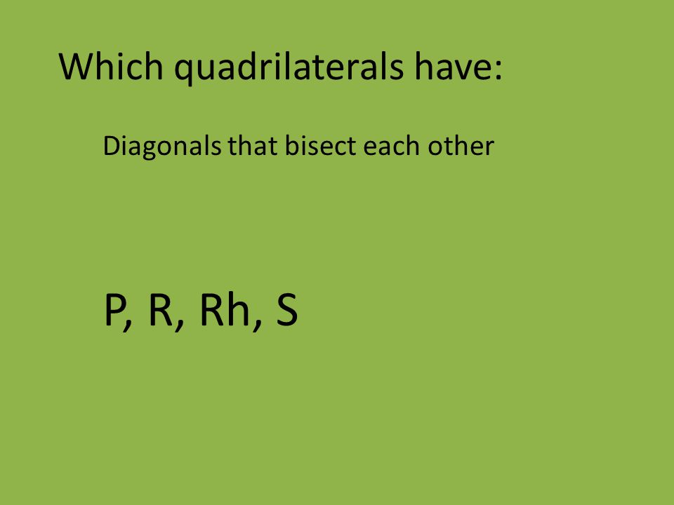 Which quadrilaterals have: Diagonals that bisect each other P, R, Rh, S
