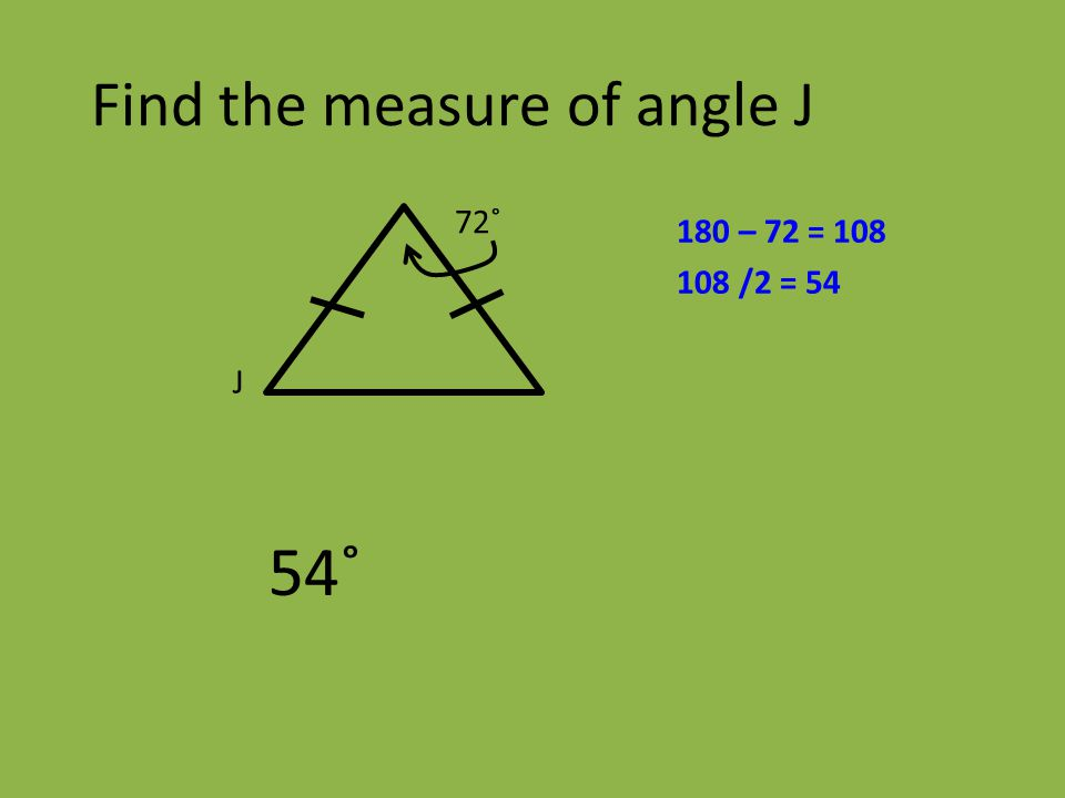 Find the measure of angle J 54˚ J 72˚ 180 – 72 = 108 108 /2 = 54