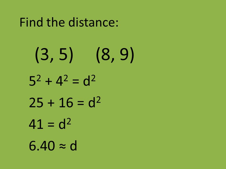 Find the distance: (3, 5) (8, 9) 5 2 + 4 2 = d 2 25 + 16 = d 2 41 = d 2 6.40 ≈ d