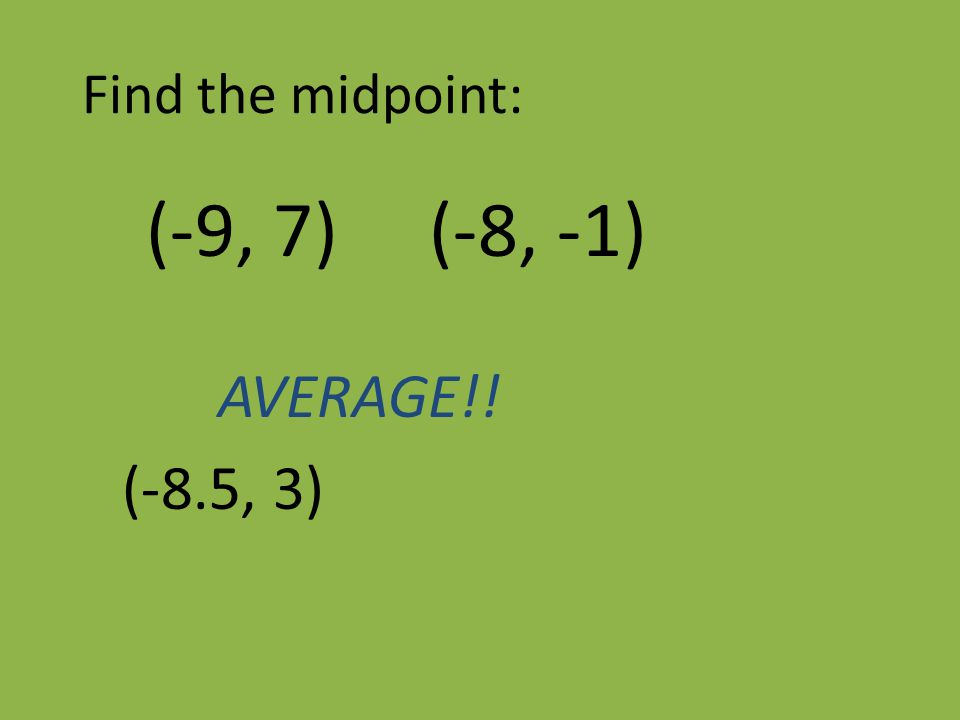 Find the midpoint: (-9, 7) (-8, -1) AVERAGE!! (-8.5, 3)