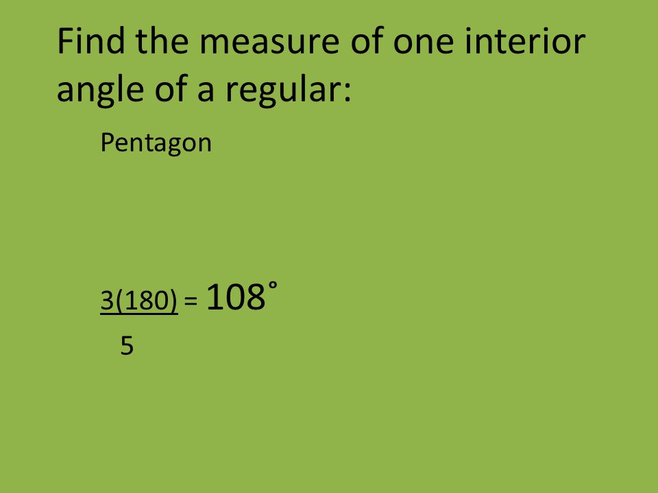 Find the measure of one interior angle of a regular: Pentagon 3(180) = 108˚ 5