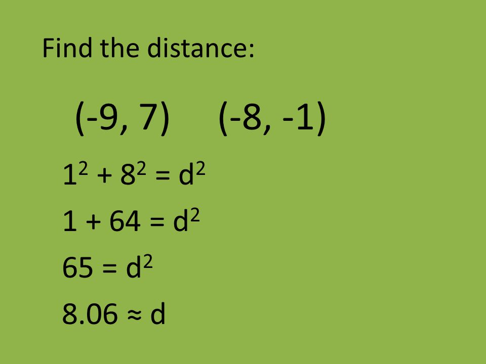 Find the distance: (-9, 7) (-8, -1) 1 2 + 8 2 = d 2 1 + 64 = d 2 65 = d 2 8.06 ≈ d