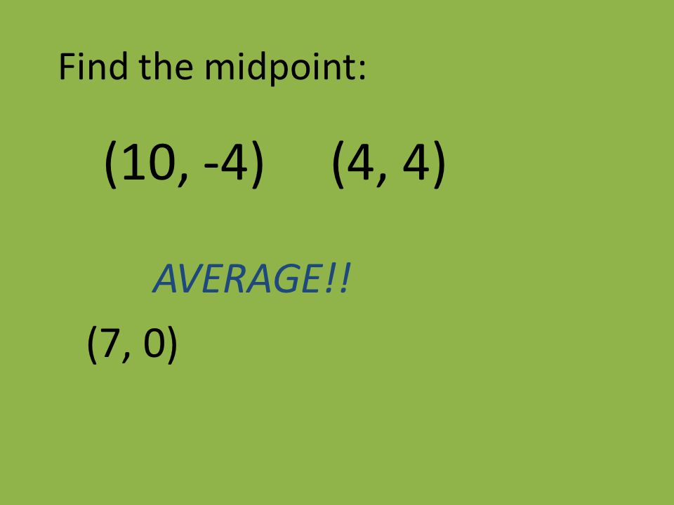 Find the midpoint: (10, -4) (4, 4) AVERAGE!! (7, 0)