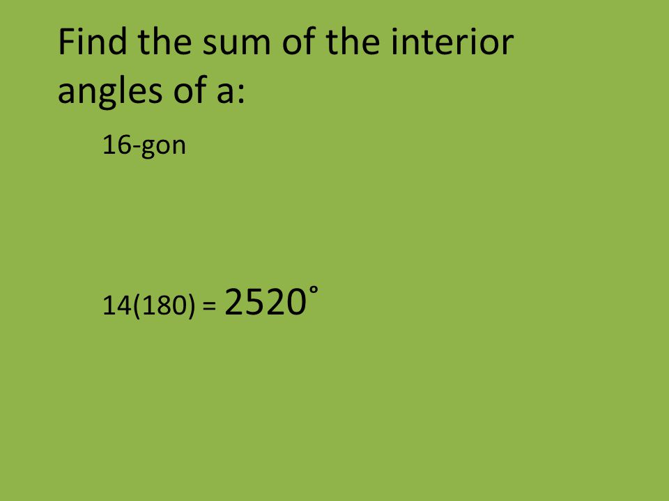 Find the sum of the interior angles of a: 16-gon 14(180) = 2520˚