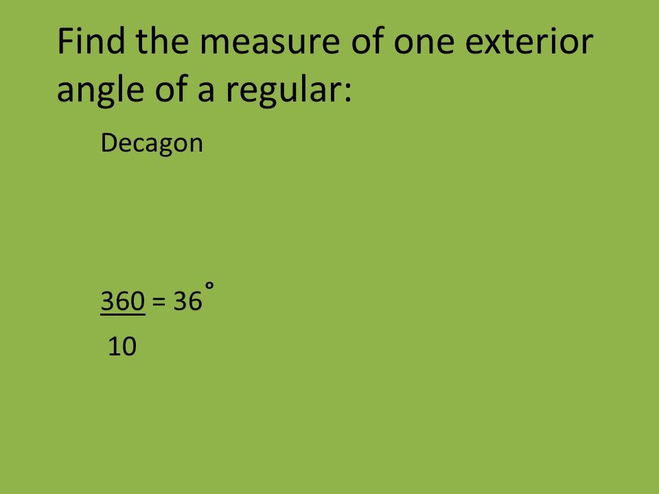 Find the measure of one exterior angle of a regular: Decagon 360 = 36 ˚ 10