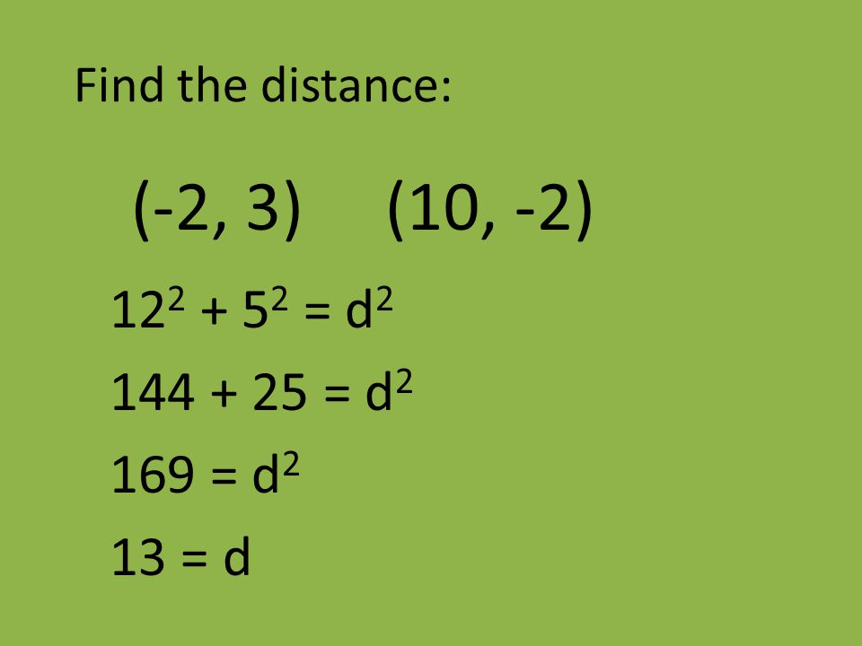 Find the distance: (-2, 3) (10, -2) 12 2 + 5 2 = d 2 144 + 25 = d 2 169 = d 2 13 = d