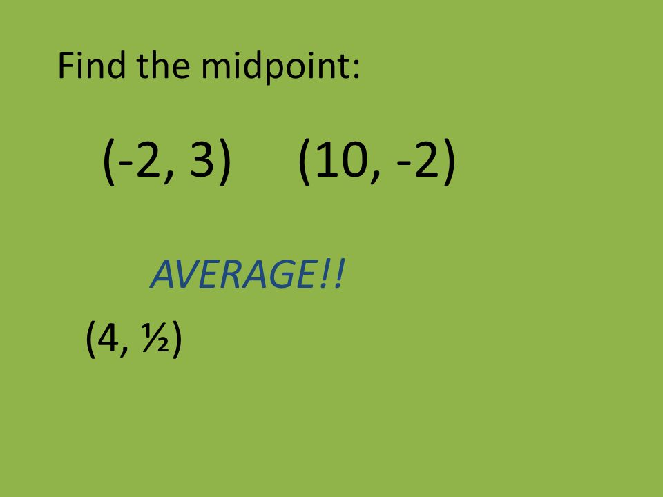 Find the midpoint: (-2, 3) (10, -2) AVERAGE!! (4, ½)