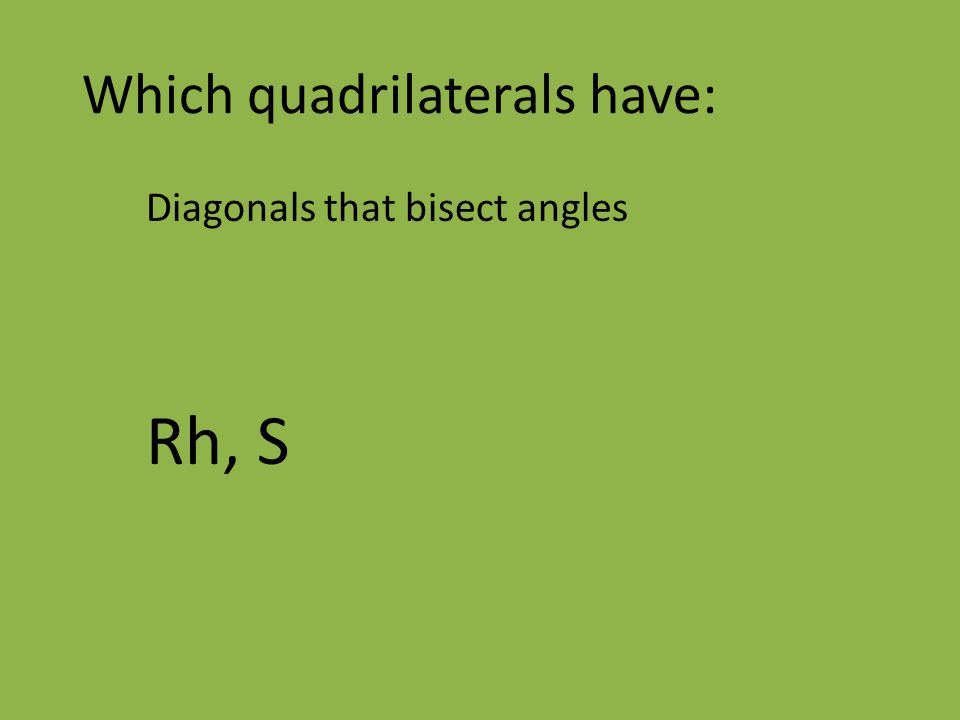 Which quadrilaterals have: Diagonals that bisect angles Rh, S