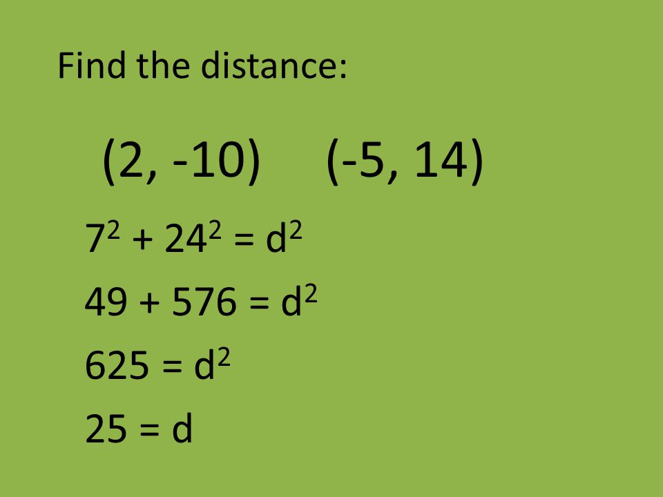 Find the distance: (2, -10) (-5, 14) 7 2 + 24 2 = d 2 49 + 576 = d 2 625 = d 2 25 = d