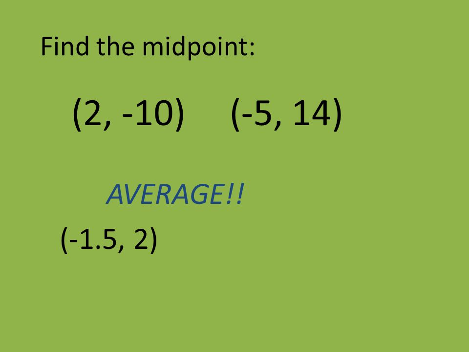 Find the midpoint: (2, -10) (-5, 14) AVERAGE!! (-1.5, 2)
