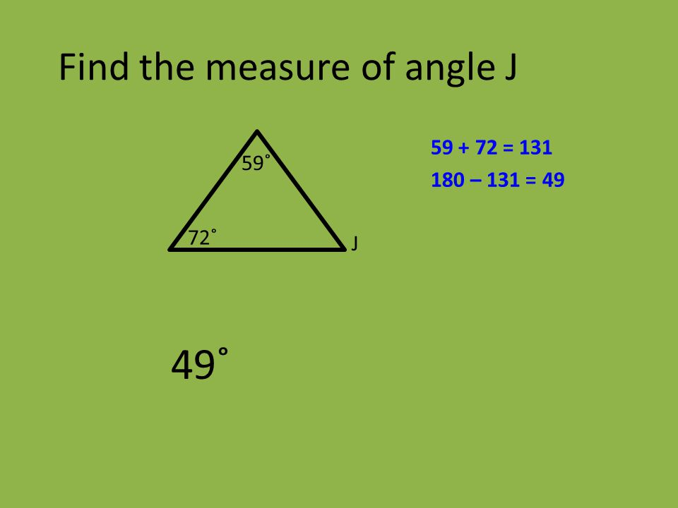 59˚ 49˚ J 72˚ Find the measure of angle J 59 + 72 = 131 180 – 131 = 49