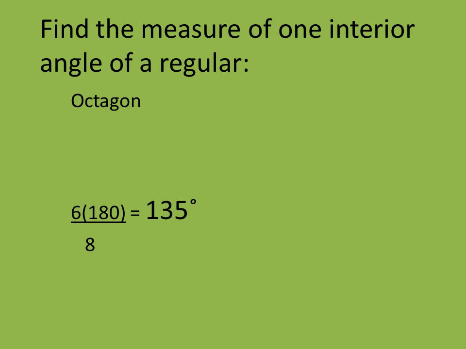 Find the measure of one interior angle of a regular: Octagon 6(180) = 135˚ 8