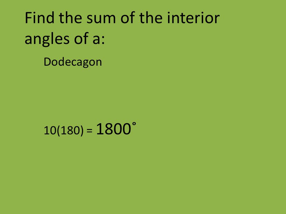 Find the sum of the interior angles of a: Dodecagon 10(180) = 1800˚