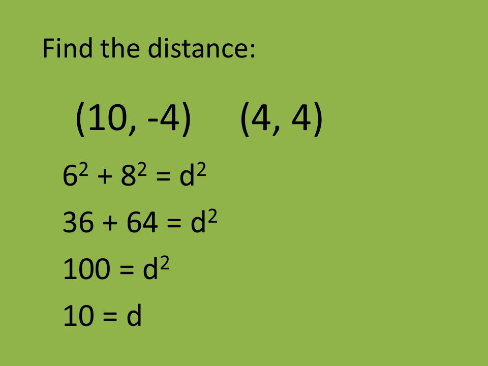 Find the distance: (10, -4) (4, 4) 6 2 + 8 2 = d 2 36 + 64 = d 2 100 = d 2 10 = d