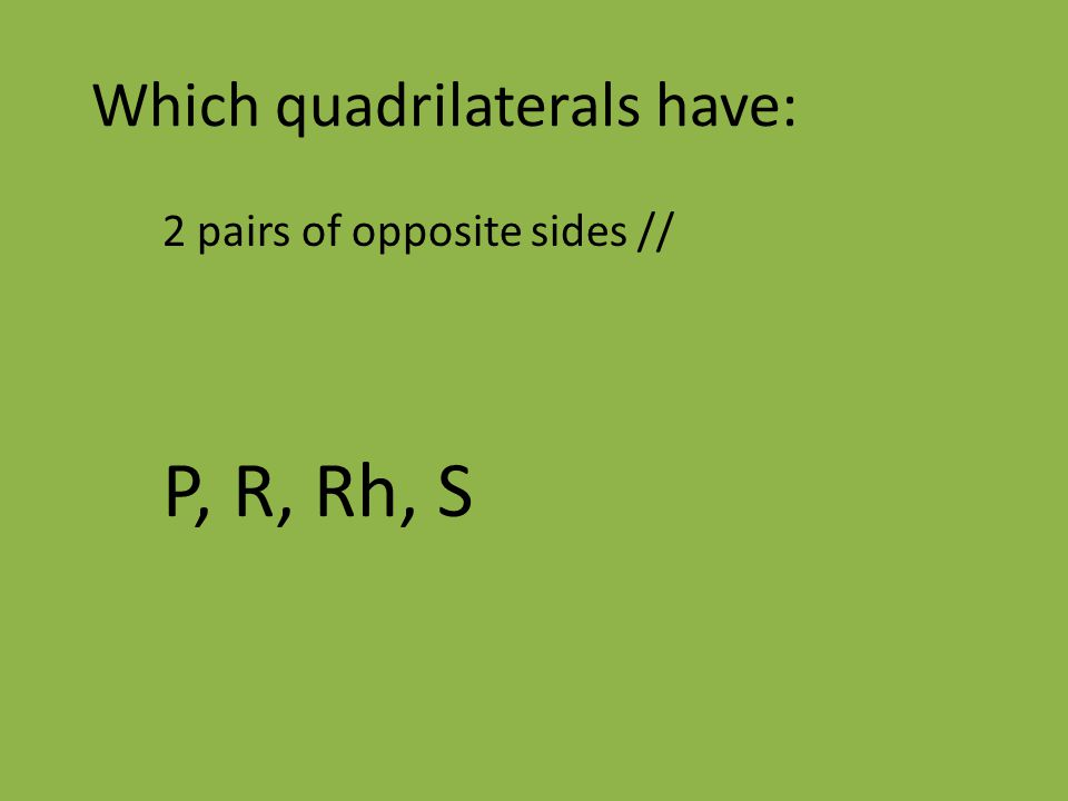 Which quadrilaterals have: 2 pairs of opposite sides // P, R, Rh, S