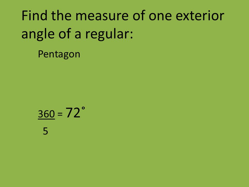 Find the measure of one exterior angle of a regular: Pentagon 360 = 72˚ 5