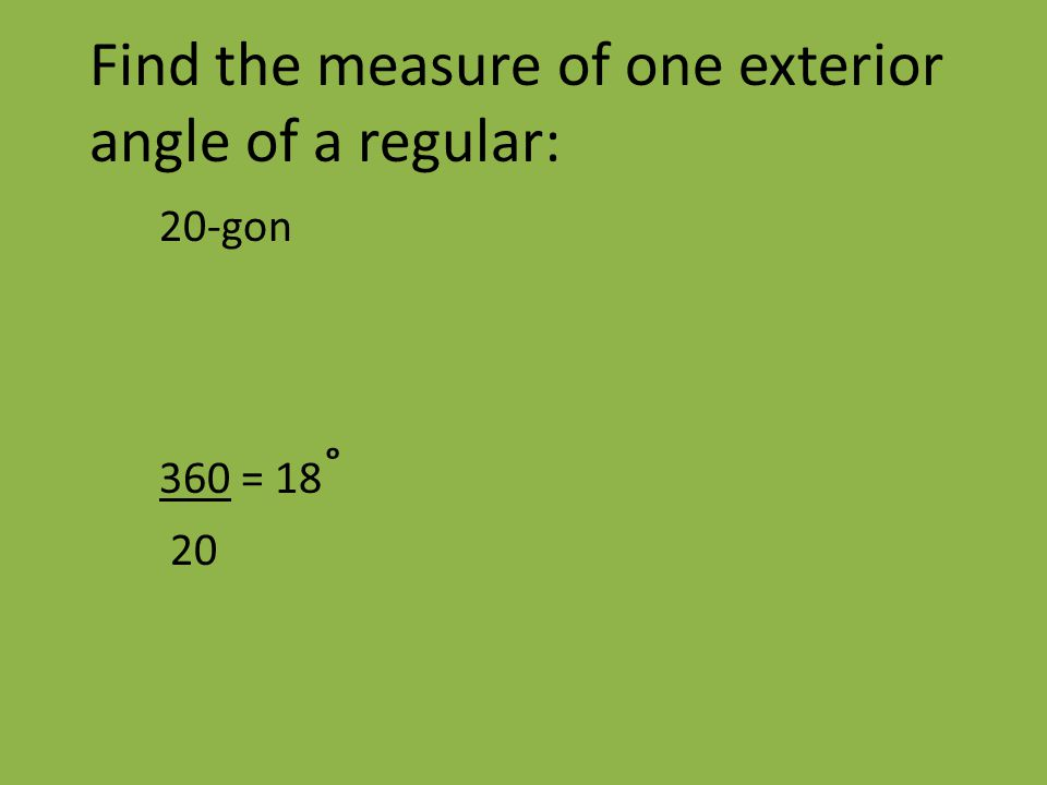 Find the measure of one exterior angle of a regular: 20-gon 360 = 18 ˚ 20