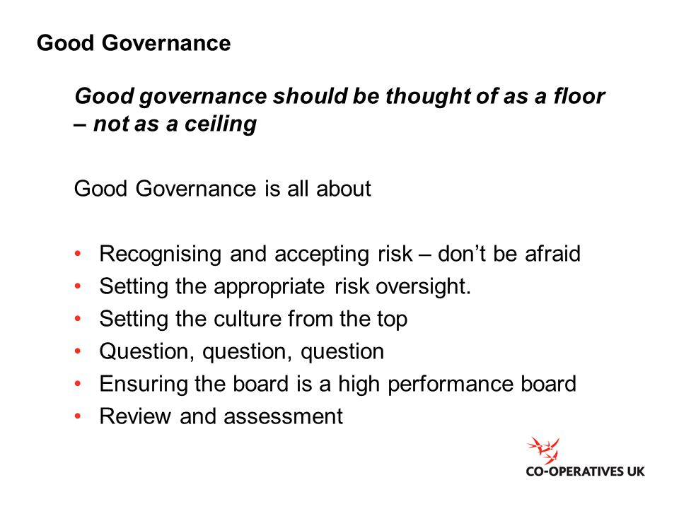 Good Governance Good governance should be thought of as a floor – not as a ceiling Good Governance is all about Recognising and accepting risk – don't be afraid Setting the appropriate risk oversight.