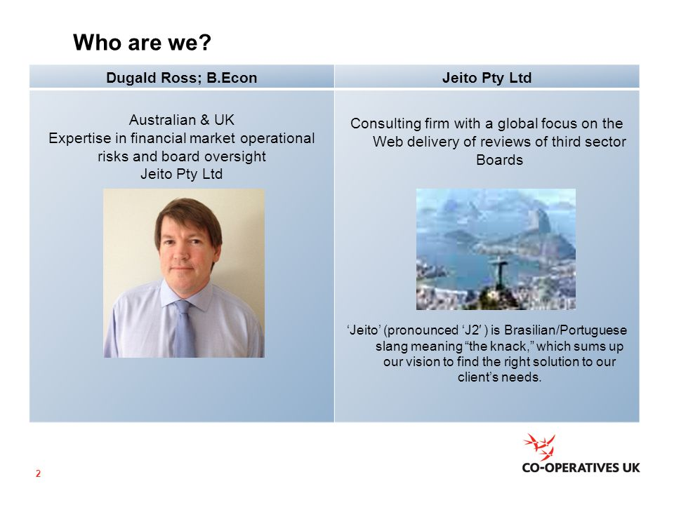 Who are we? Dugald Ross; B.EconJeito Pty Ltd Australian & UK Expertise in financial market operational risks and board oversight Jeito Pty Ltd Consult
