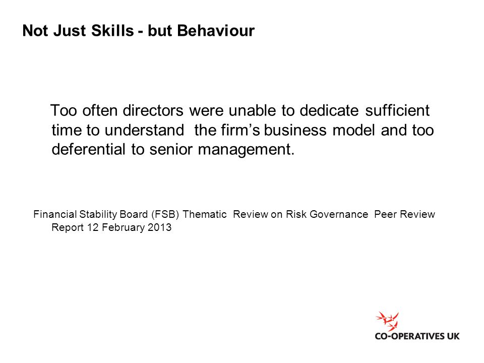 Not Just Skills - but Behaviour Too often directors were unable to dedicate sufficient time to understand the firm's business model and too deferential to senior management.