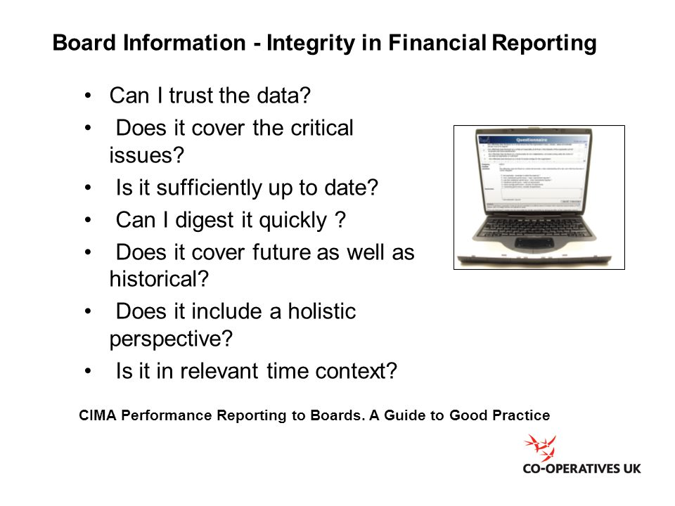 CIMA Performance Reporting to Boards. A Guide to Good Practice Board Information - Integrity in Financial Reporting Can I trust the data? Does it cove
