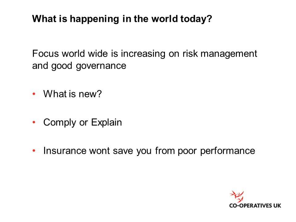 What is happening in the world today? Focus world wide is increasing on risk management and good governance What is new? Comply or Explain Insurance w