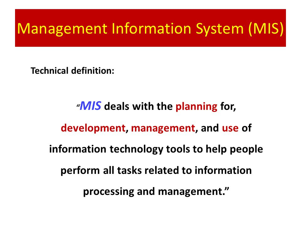 Management Information System (MIS) Technical definition: MIS deals with the planning for, development, management, and use of information technology tools to help people perform all tasks related to information processing and management.