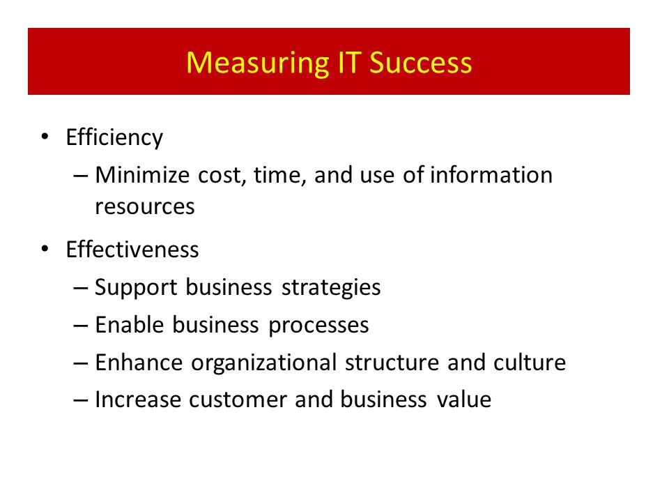 Measuring IT Success Efficiency – Minimize cost, time, and use of information resources Effectiveness – Support business strategies – Enable business processes – Enhance organizational structure and culture – Increase customer and business value