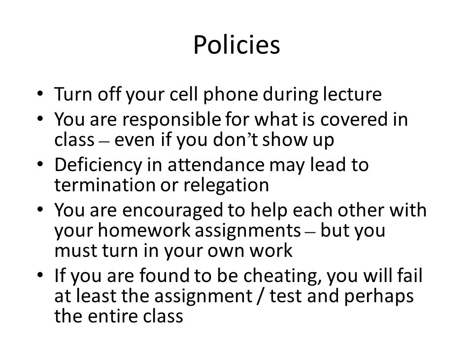 Policies Turn off your cell phone during lecture You are responsible for what is covered in class – even if you don ' t show up Deficiency in attendance may lead to termination or relegation You are encouraged to help each other with your homework assignments – but you must turn in your own work If you are found to be cheating, you will fail at least the assignment / test and perhaps the entire class