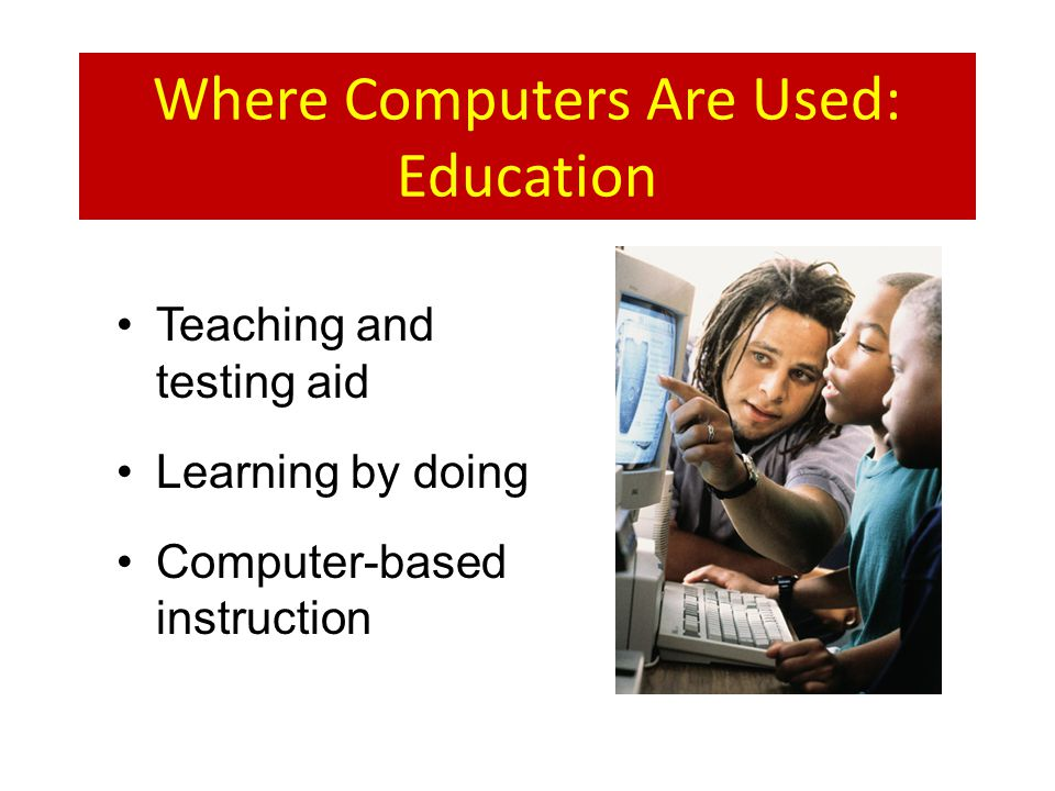 Where Computers Are Used: Education Teaching and testing aid Learning by doing Computer-based instruction