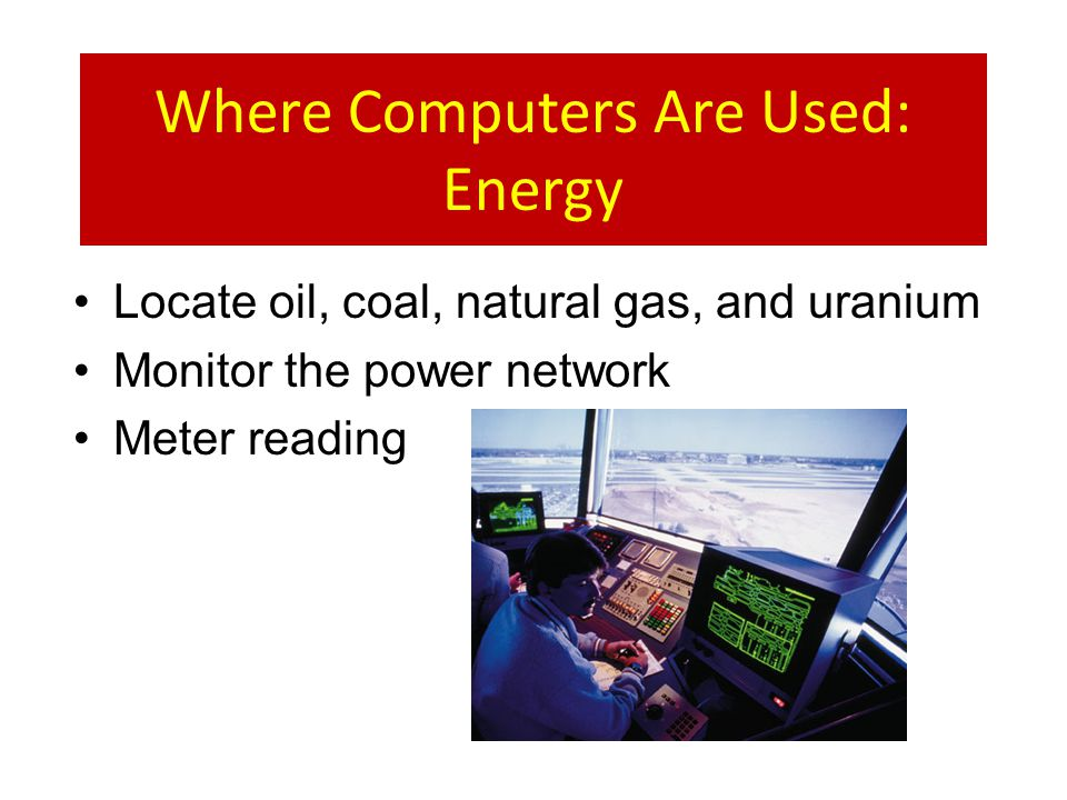 Where Computers Are Used: Energy Locate oil, coal, natural gas, and uranium Monitor the power network Meter reading