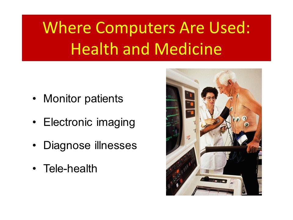 Where Computers Are Used: Health and Medicine Monitor patients Electronic imaging Diagnose illnesses Tele-health