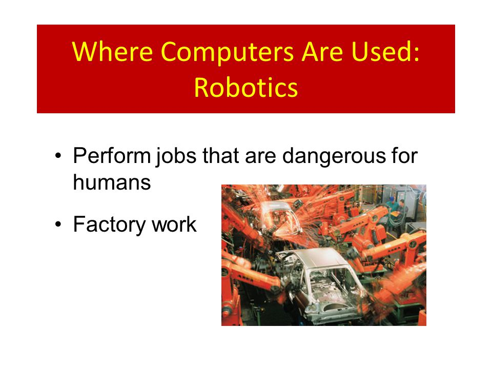 Where Computers Are Used: Robotics Perform jobs that are dangerous for humans Factory work