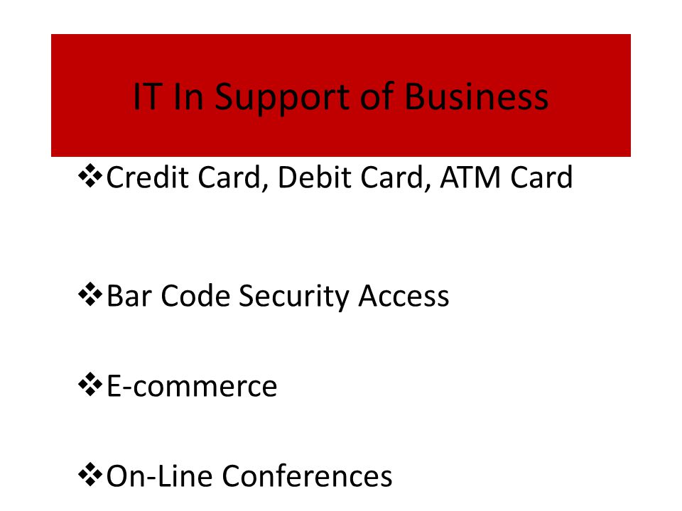 IT In Support of Business  Credit Card, Debit Card, ATM Card  Bar Code Security Access  E-commerce  On-Line Conferences