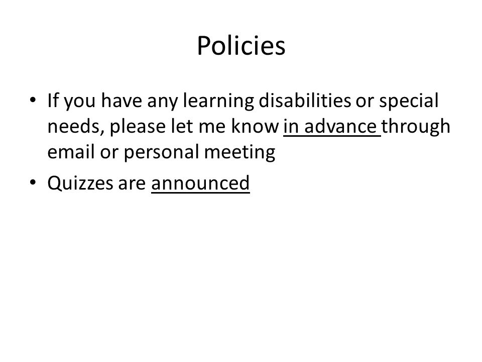 Policies If you have any learning disabilities or special needs, please let me know in advance through email or personal meeting Quizzes are announced