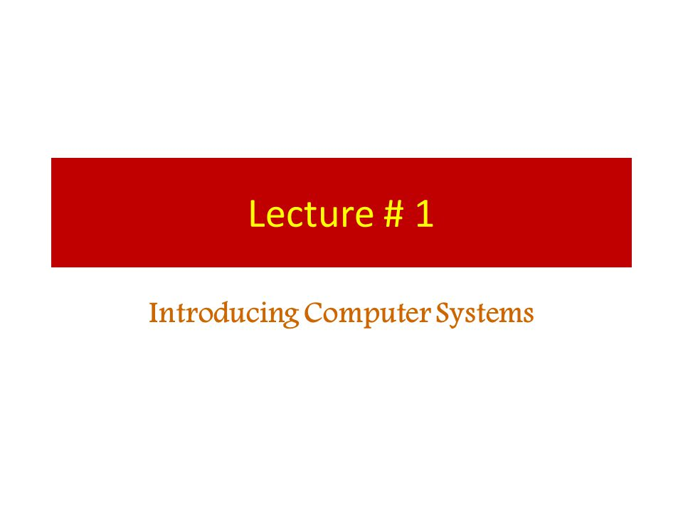 Lecture # 1 Introducing Computer Systems