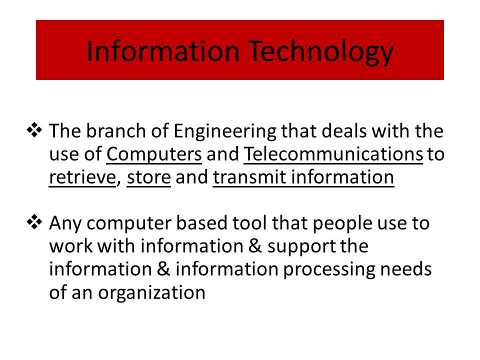 Information Technology  The branch of Engineering that deals with the use of Computers and Telecommunications to retrieve, store and transmit information  Any computer based tool that people use to work with information & support the information & information processing needs of an organization
