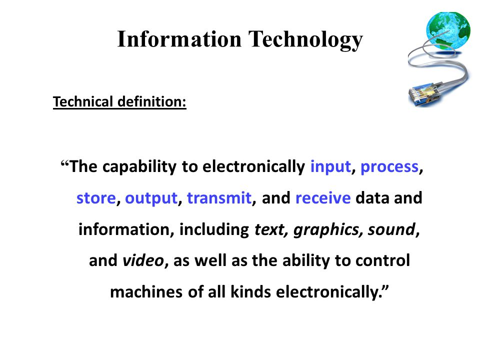 Information Technology Technical definition: The capability to electronically input, process, store, output, transmit, and receive data and information, including text, graphics, sound, and video, as well as the ability to control machines of all kinds electronically.