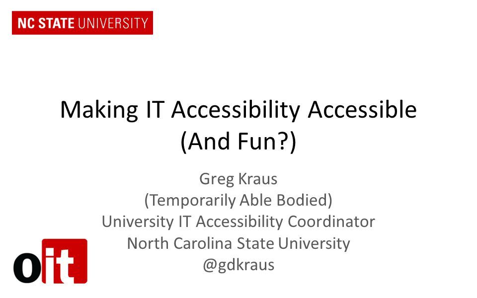 Making IT Accessibility Accessible (And Fun?) Greg Kraus (Temporarily Able Bodied) University IT Accessibility Coordinator North Carolina State University @gdkraus