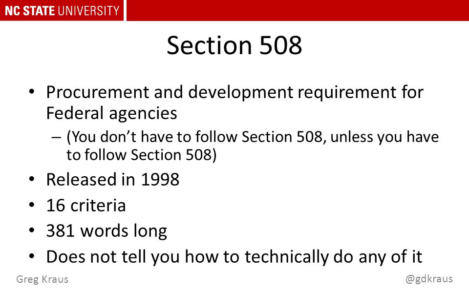 @gdkraus Greg Kraus Section 508 Procurement and development requirement for Federal agencies – (You don't have to follow Section 508, unless you have to follow Section 508) Released in 1998 16 criteria 381 words long Does not tell you how to technically do any of it