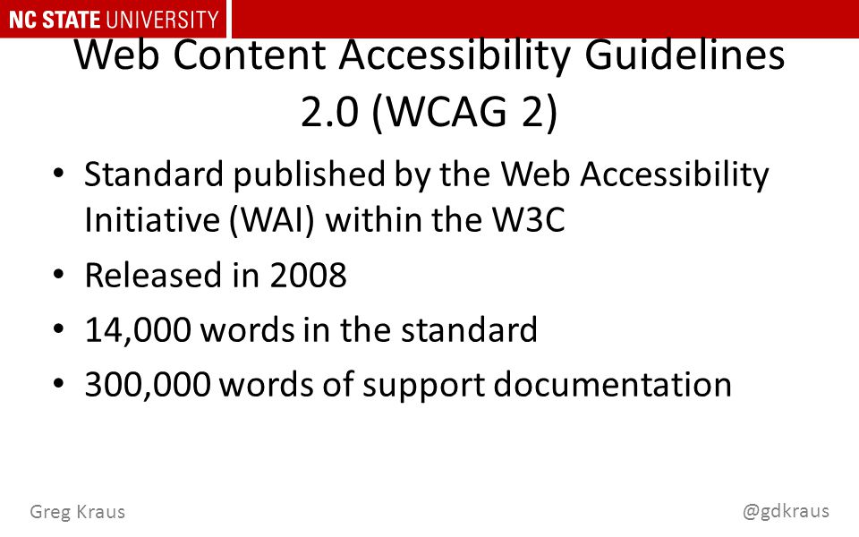 @gdkraus Greg Kraus Web Content Accessibility Guidelines 2.0 (WCAG 2) Standard published by the Web Accessibility Initiative (WAI) within the W3C Released in 2008 14,000 words in the standard 300,000 words of support documentation