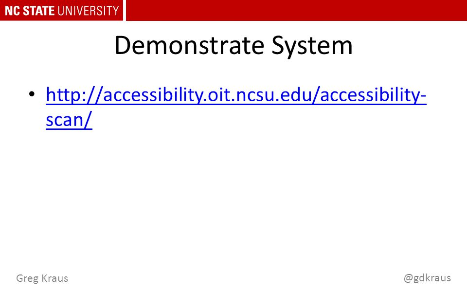 @gdkraus Greg Kraus Demonstrate System http://accessibility.oit.ncsu.edu/accessibility- scan/ http://accessibility.oit.ncsu.edu/accessibility- scan/