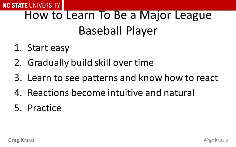 @gdkraus Greg Kraus How to Learn To Be a Major League Baseball Player 1.Start easy 2.Gradually build skill over time 3.Learn to see patterns and know how to react 4.Reactions become intuitive and natural 5.Practice